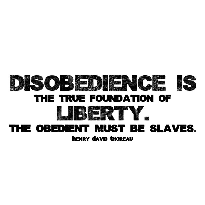 DISOBEDIENCE IS THE FOUNDATION OF LIBERTY