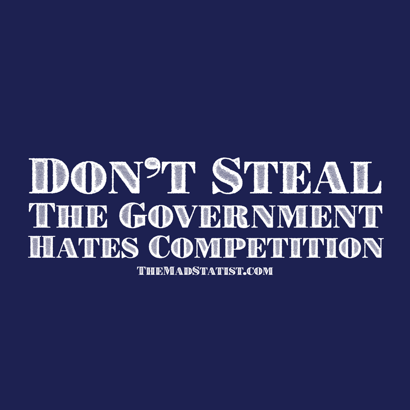 DONT-STEAL-THE-GOVERNMENT-HATES-COMPETITION