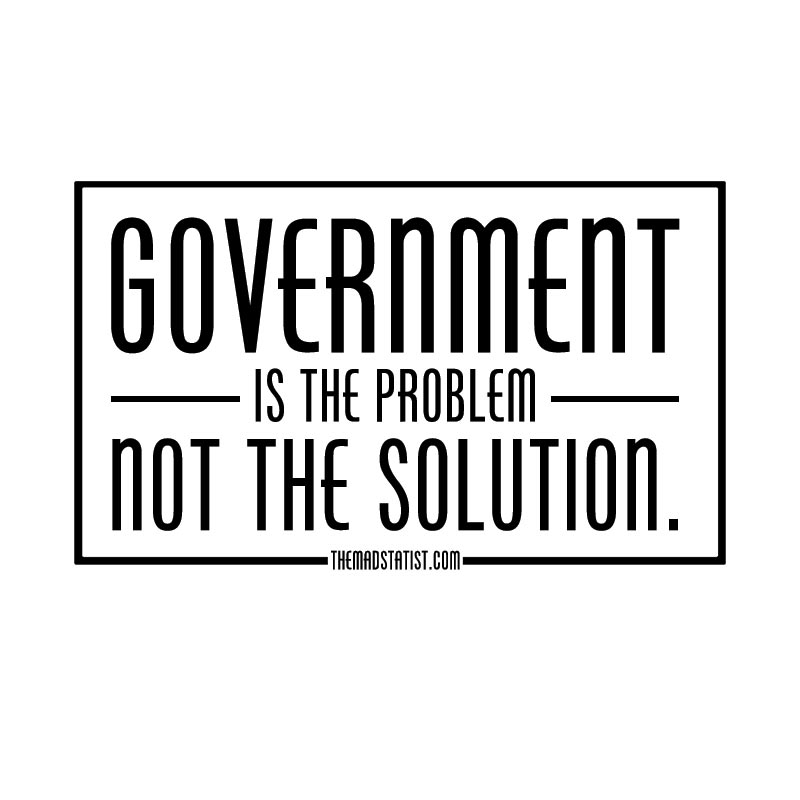 GOVERNMENT IS THE PROBLEMN NOT THE SOLUTION