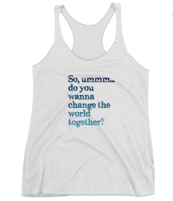 SO UMM DO YOU WANT TO CHANGE THE WORLD Womens Racerback