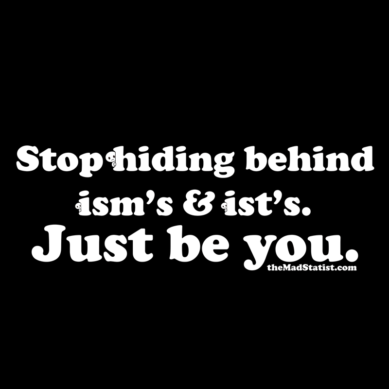 STOP-HIDING-BEHIND-ISMS-AND-ISTS